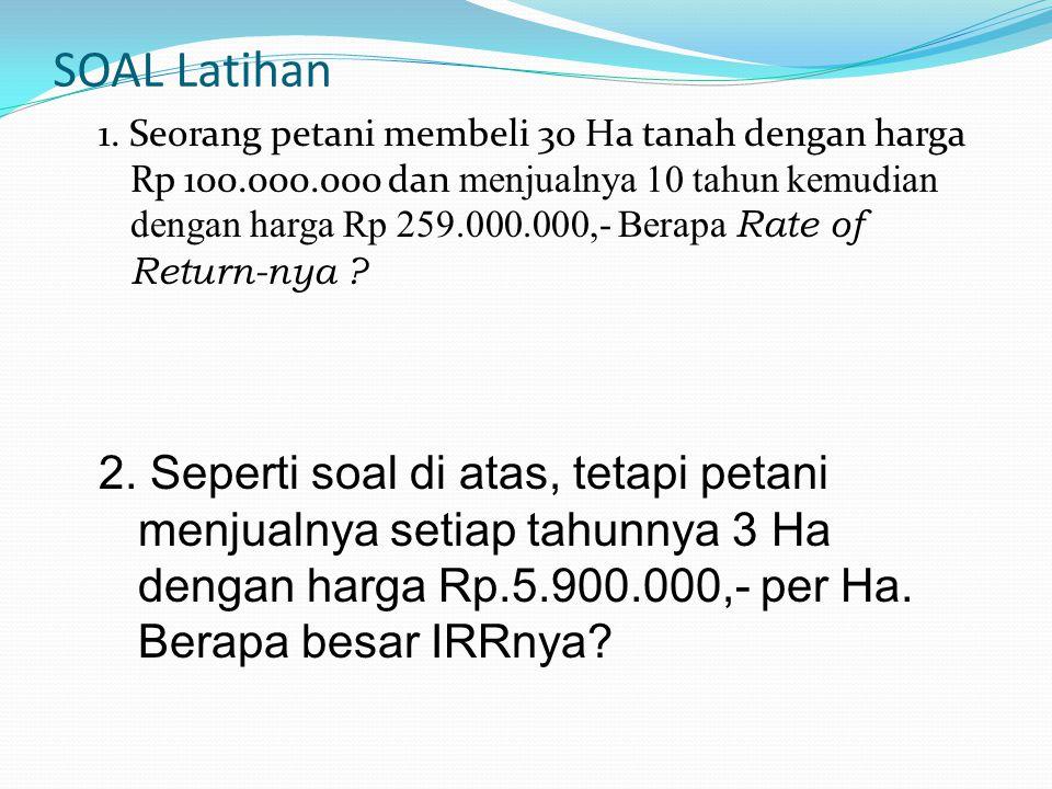 SOAL Latihan 1. Seorang petani membeli 30 Ha tanah dengan harga Rp 100.000.000 dan menjualnya 10 tahun kemudian dengan harga Rp 259.000.000,- Berapa R