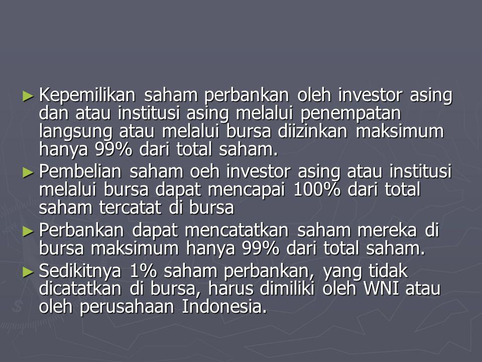 ► Kepemilikan saham perbankan oleh investor asing dan atau institusi asing melalui penempatan langsung atau melalui bursa diizinkan maksimum hanya 99%