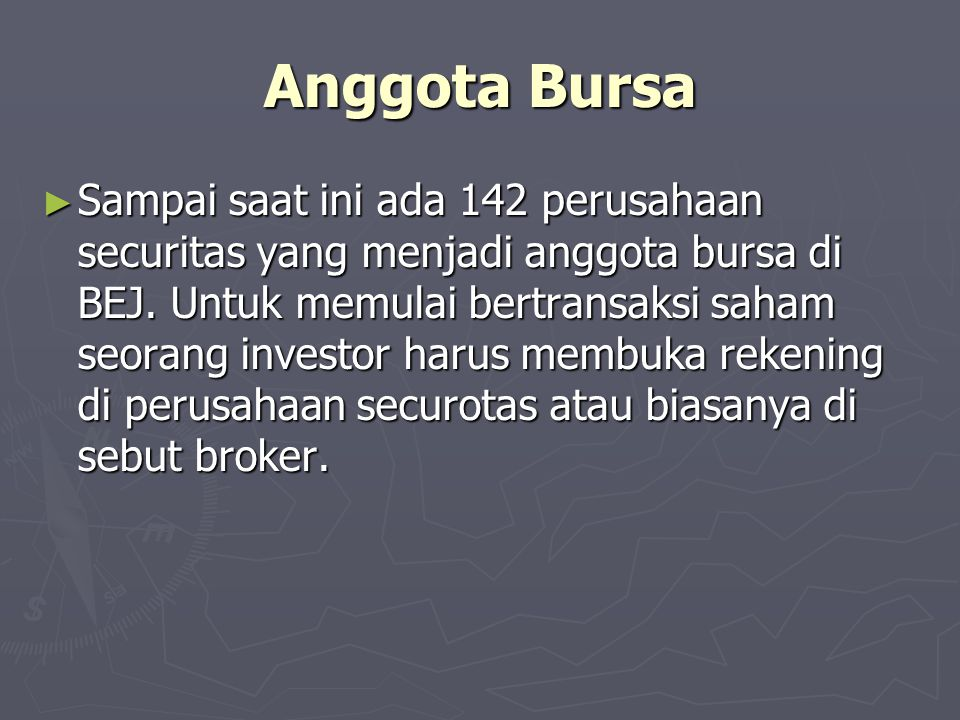 Anggota Bursa ► Sampai saat ini ada 142 perusahaan securitas yang menjadi anggota bursa di BEJ. Untuk memulai bertransaksi saham seorang investor haru