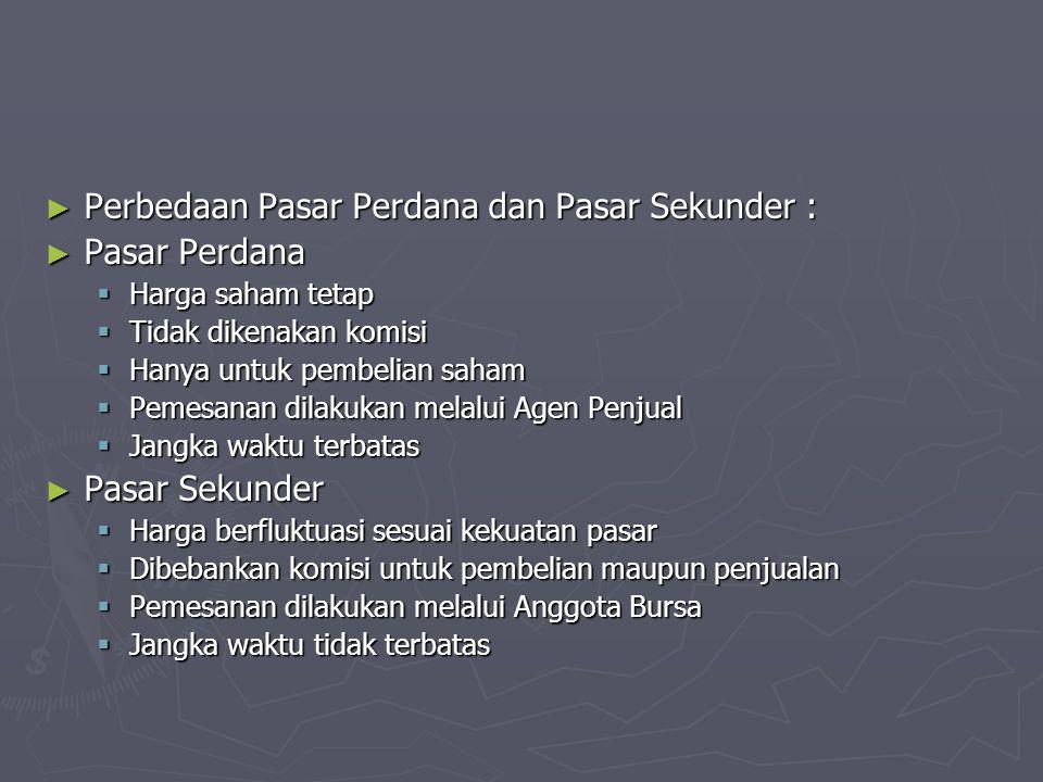 ► Perbedaan Pasar Perdana dan Pasar Sekunder : ► Pasar Perdana  Harga saham tetap  Tidak dikenakan komisi  Hanya untuk pembelian saham  Pemesanan