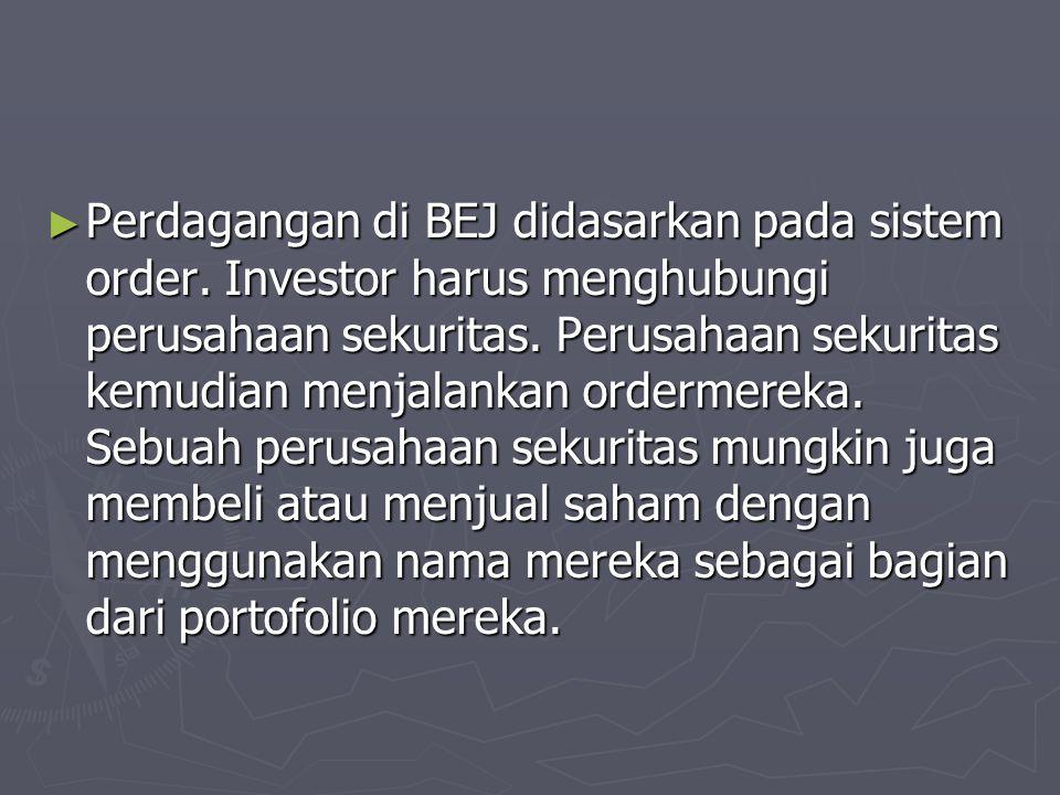 ► Perdagangan di BEJ didasarkan pada sistem order. Investor harus menghubungi perusahaan sekuritas. Perusahaan sekuritas kemudian menjalankan ordermer