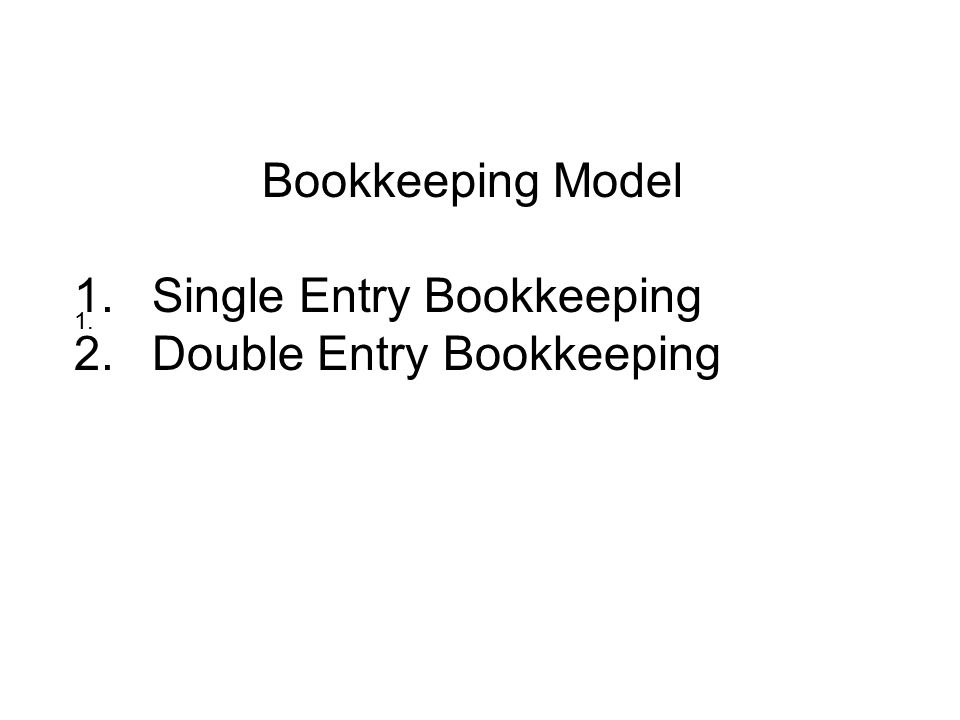 Bookkeeping Model 1.Single Entry Bookkeeping 2.Double Entry Bookkeeping 1.