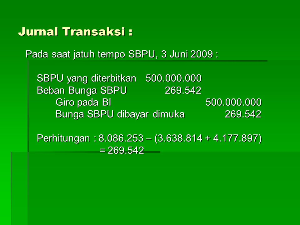 Jurnal Transaksi : Pada saat jatuh tempo SBPU, 3 Juni 2009 : SBPU yang diterbitkan500.000.000 Beban Bunga SBPU 269.542 Giro pada BI500.000.000 Bunga SBPU dibayar dimuka 269.542 Perhitungan : 8.086.253 – (3.638.814 + 4.177.897) = 269.542 = 269.542