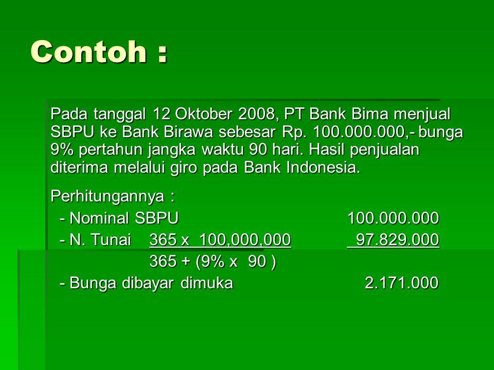 Jurnal Transaksi yang dibuat bank B : Saat Penjualan, 12 Oktober 2008 : Giro BI97.829.000 Bunga SBPU dibayar dimuka 2.171.000 SBPU yang diterbitkan100.000.000 Saat Pembebanan bunga, 31 Okt 2008 : Beban Bunga SBPU 482.444 Bunga SBPU dibayar dimuka 482.444 (20/90 x 2.171.000 = 482.444)