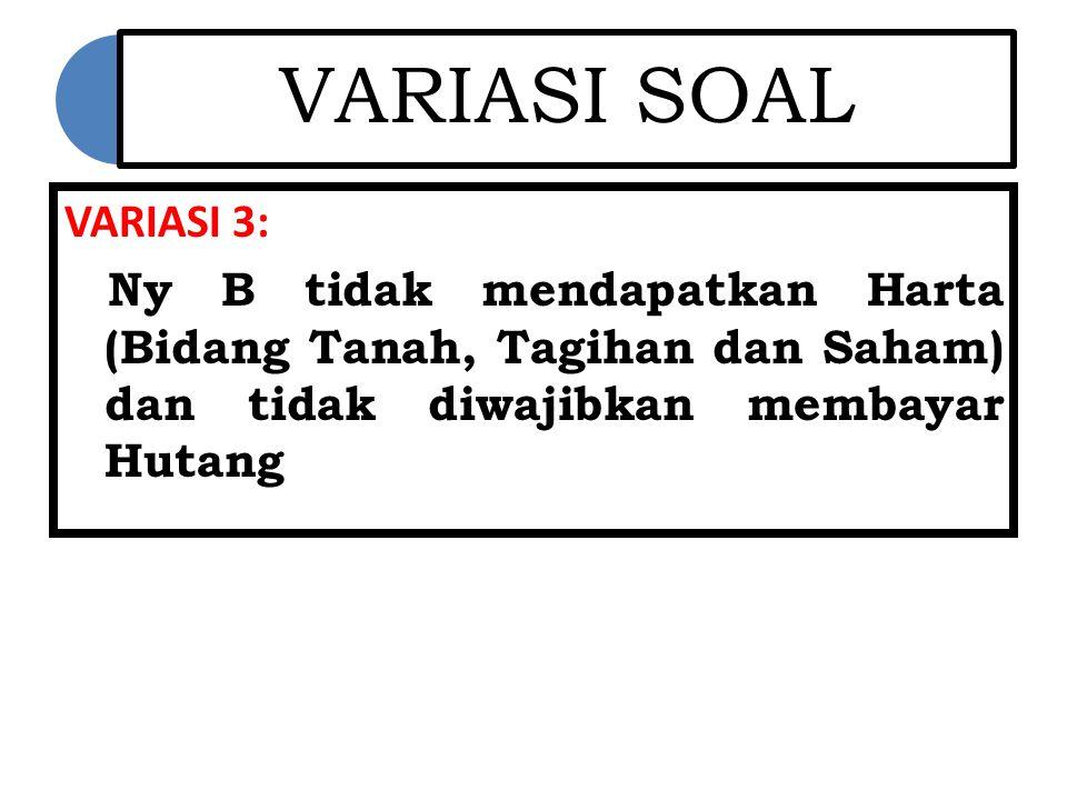 VARIASI SOAL VARIASI 3: Ny B tidak mendapatkan Harta (Bidang Tanah, Tagihan dan Saham) dan tidak diwajibkan membayar Hutang