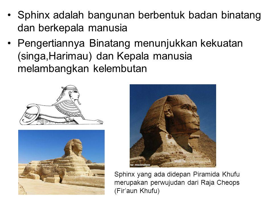 Sphinx adalah bangunan berbentuk badan binatang dan berkepala manusia Pengertiannya Binatang menunjukkan kekuatan (singa,Harimau) dan Kepala manusia melambangkan kelembutan Sphinx yang ada didepan Piramida Khufu merupakan perwujudan dari Raja Cheops (Fir'aun Khufu)