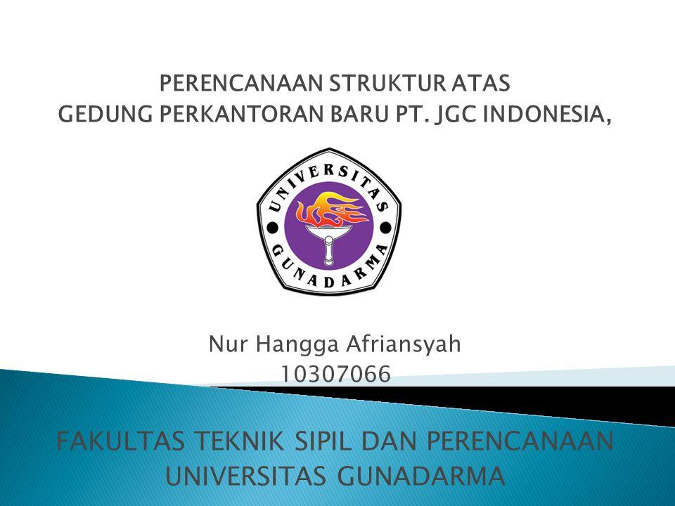 PERENCANAAN STRUKTUR ATAS GEDUNG PERKANTORAN BARU PT. JGC INDONESIA, Nur Hangga Afriansyah 10307066 FAKULTAS TEKNIK SIPIL DAN PERENCANAAN UNIVERSITAS