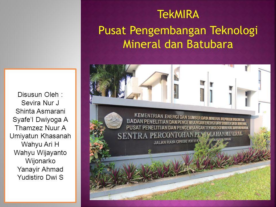 TekMIRA Pusat Pengembangan Teknologi Mineral dan Batubara Disusun Oleh : Sevira Nur J Shinta Asmarani Syafe'I Dwiyoga A Thamzez Nuur A Umiyatun Khasan
