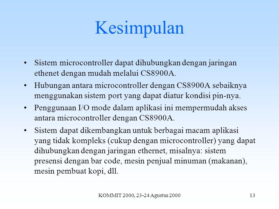 KOMMIT 2000, 23-24 Agustus 200013 Kesimpulan Sistem microcontroller dapat dihubungkan dengan jaringan ethenet dengan mudah melalui CS8900A.
