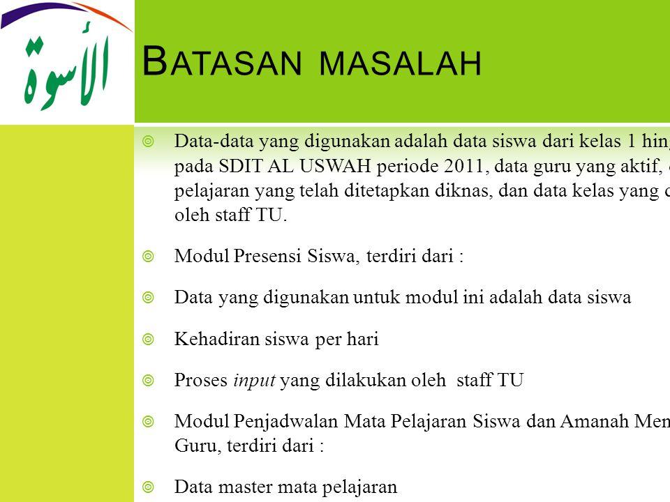 B ATASAN MASALAH  Data-data yang digunakan adalah data siswa dari kelas 1 hingga kelas 6 pada SDIT AL USWAH periode 2011, data guru yang aktif, data