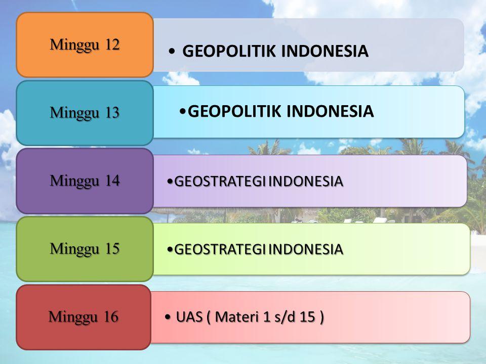 GEOPOLITIK INDONESIA Minggu 12 GEOPOLITIK INDONESIA Minggu 13 GEOSTRATEGI INDONESIA Minggu 14 GEOSTRATEGI INDONESIA Minggu 15 UAS ( Materi 1 s/d 15 )U