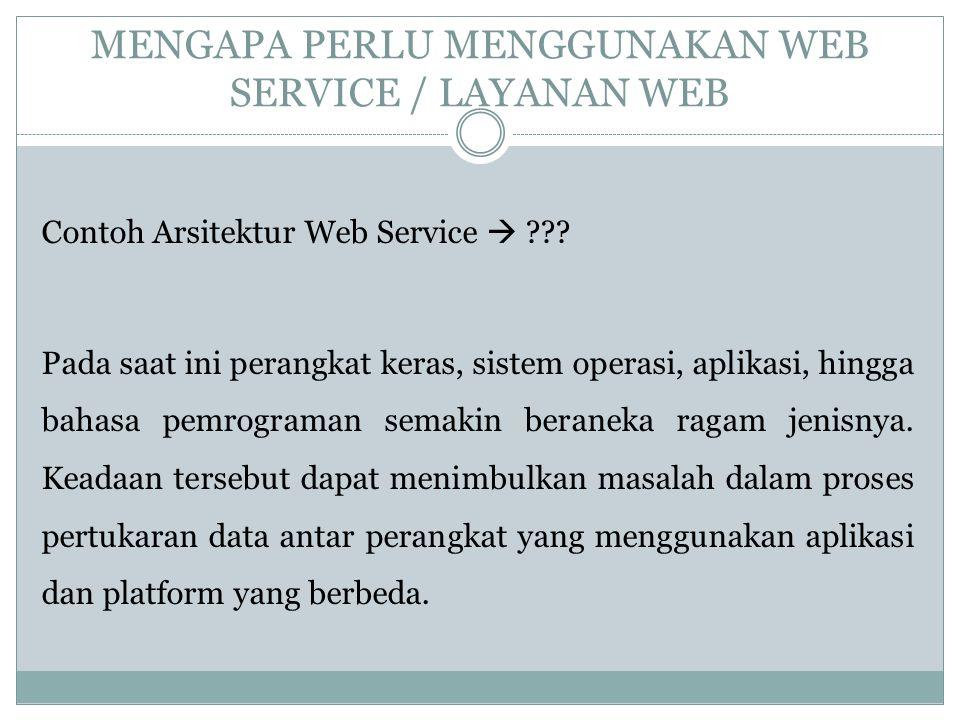 MENGAPA PERLU MENGGUNAKAN WEB SERVICE / LAYANAN WEB Contoh Arsitektur Web Service  ??? Pada saat ini perangkat keras, sistem operasi, aplikasi, hingg