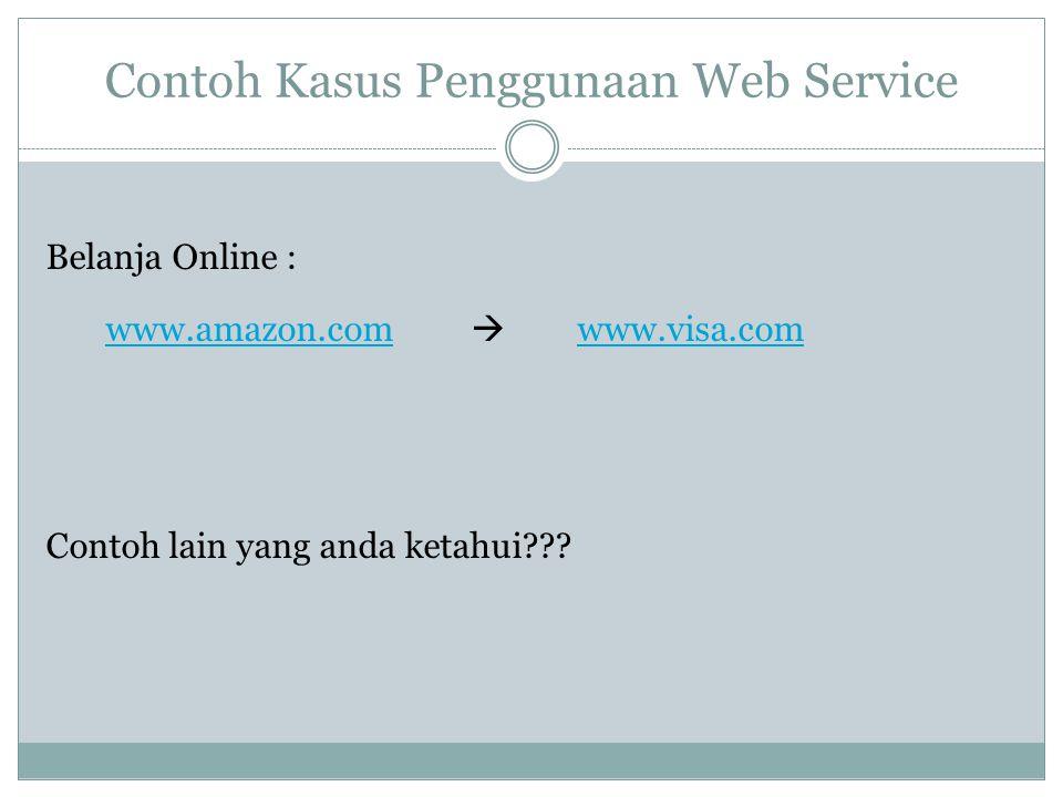 Contoh Kasus Penggunaan Web Service Belanja Online : www.amazon.com www.amazon.com  www.visa.com www.visa.com Contoh lain yang anda ketahui???
