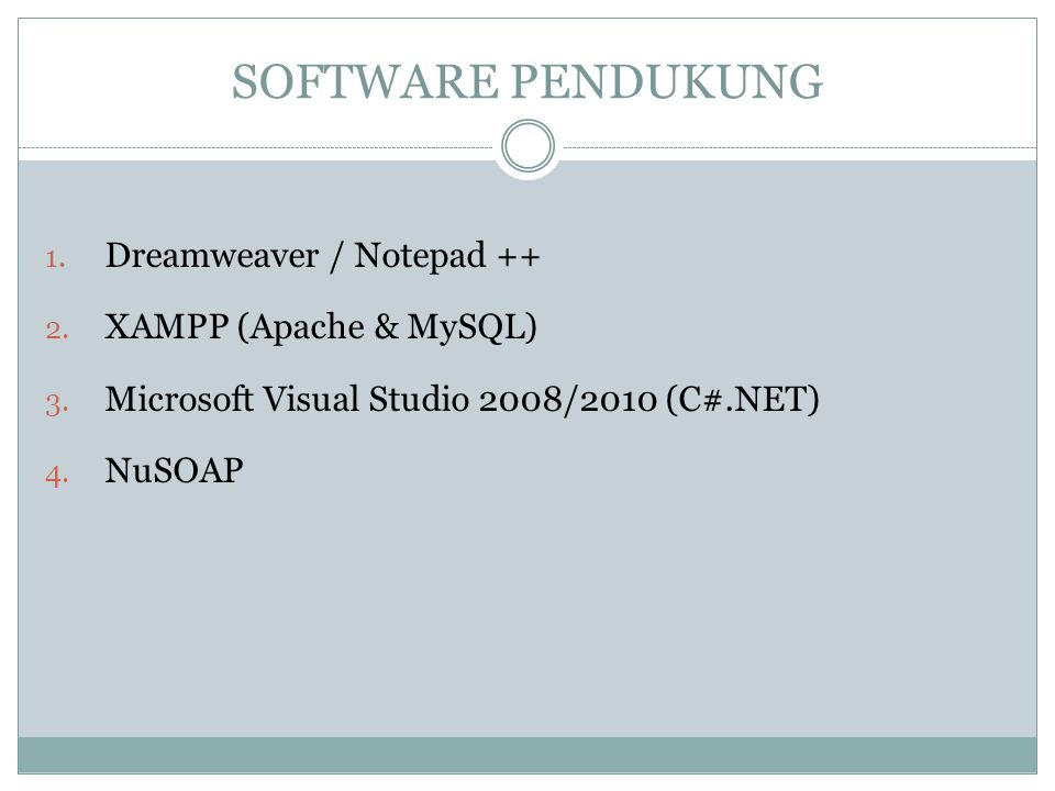 SOFTWARE PENDUKUNG 1. Dreamweaver / Notepad ++ 2. XAMPP (Apache & MySQL) 3. Microsoft Visual Studio 2008/2010 (C#.NET) 4. NuSOAP