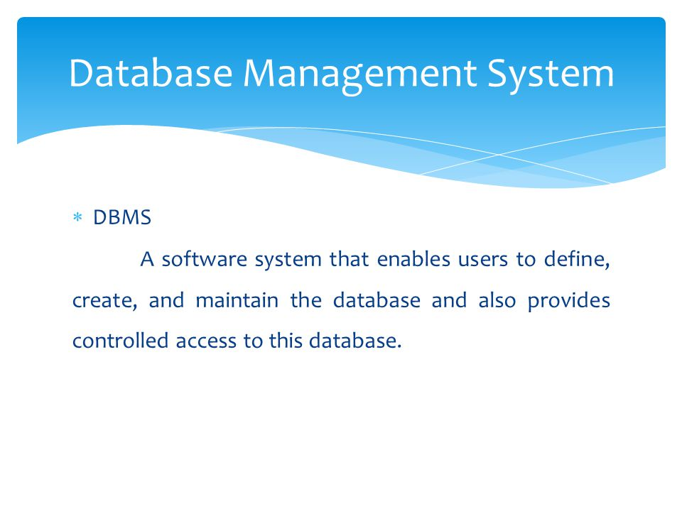  DBMS A software system that enables users to define, create, and maintain the database and also provides controlled access to this database. Databas