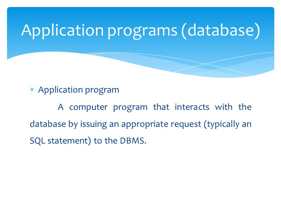  Application program A computer program that interacts with the database by issuing an appropriate request (typically an SQL statement) to the DBMS.