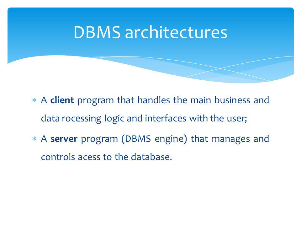  A client program that handles the main business and data rocessing logic and interfaces with the user;  A server program (DBMS engine) that manages and controls acess to the database.