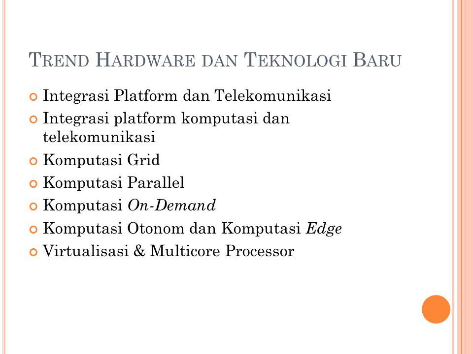 T REND H ARDWARE DAN T EKNOLOGI B ARU Integrasi Platform dan Telekomunikasi Integrasi platform komputasi dan telekomunikasi Komputasi Grid Komputasi Parallel Komputasi On-Demand Komputasi Otonom dan Komputasi Edge Virtualisasi & Multicore Processor