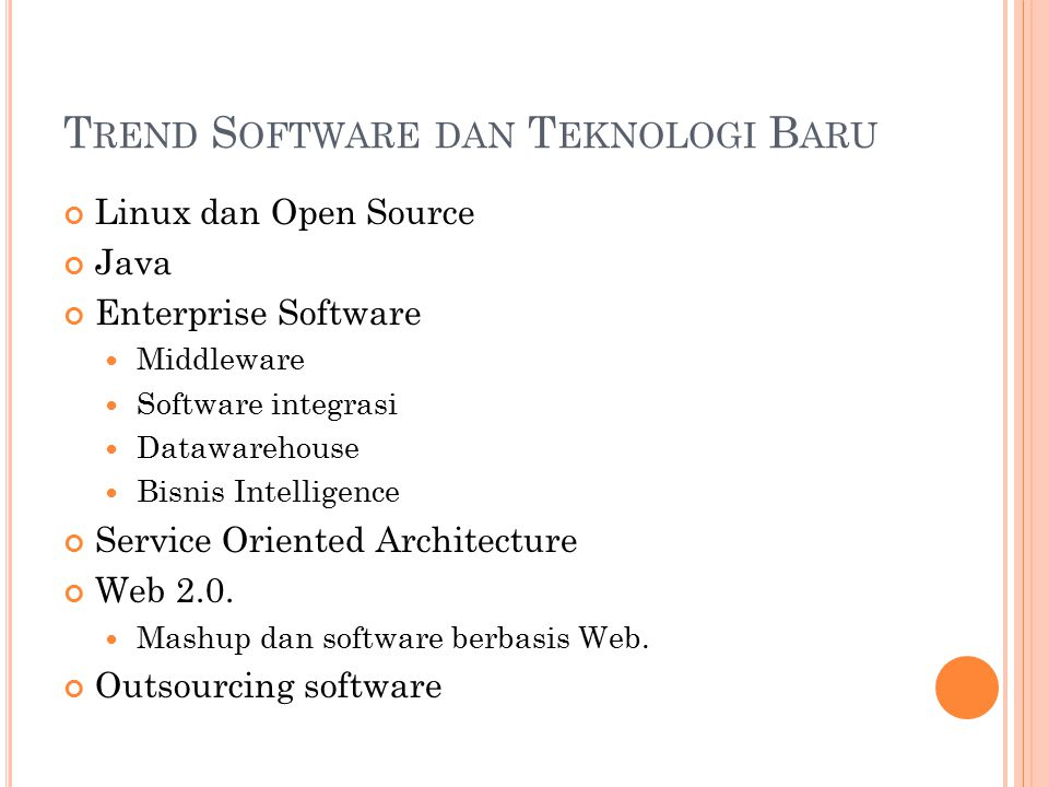 T REND S OFTWARE DAN T EKNOLOGI B ARU Linux dan Open Source Java Enterprise Software Middleware Software integrasi Datawarehouse Bisnis Intelligence S