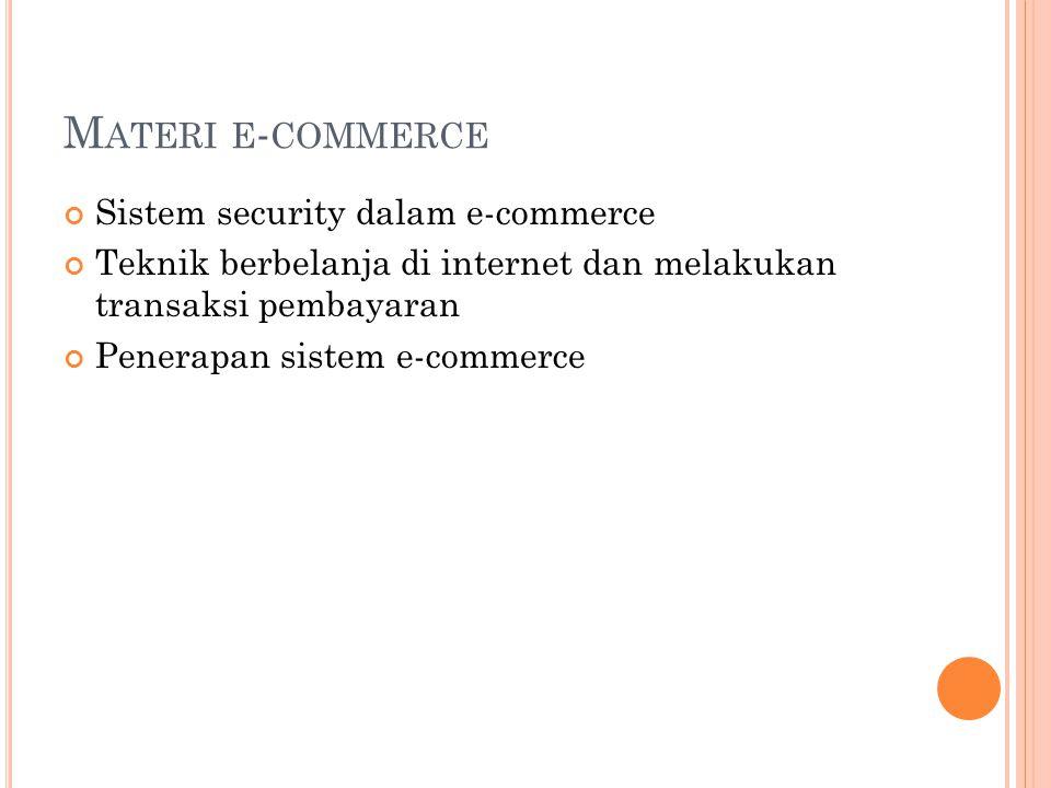 M ATERI E - COMMERCE Sistem security dalam e-commerce Teknik berbelanja di internet dan melakukan transaksi pembayaran Penerapan sistem e-commerce