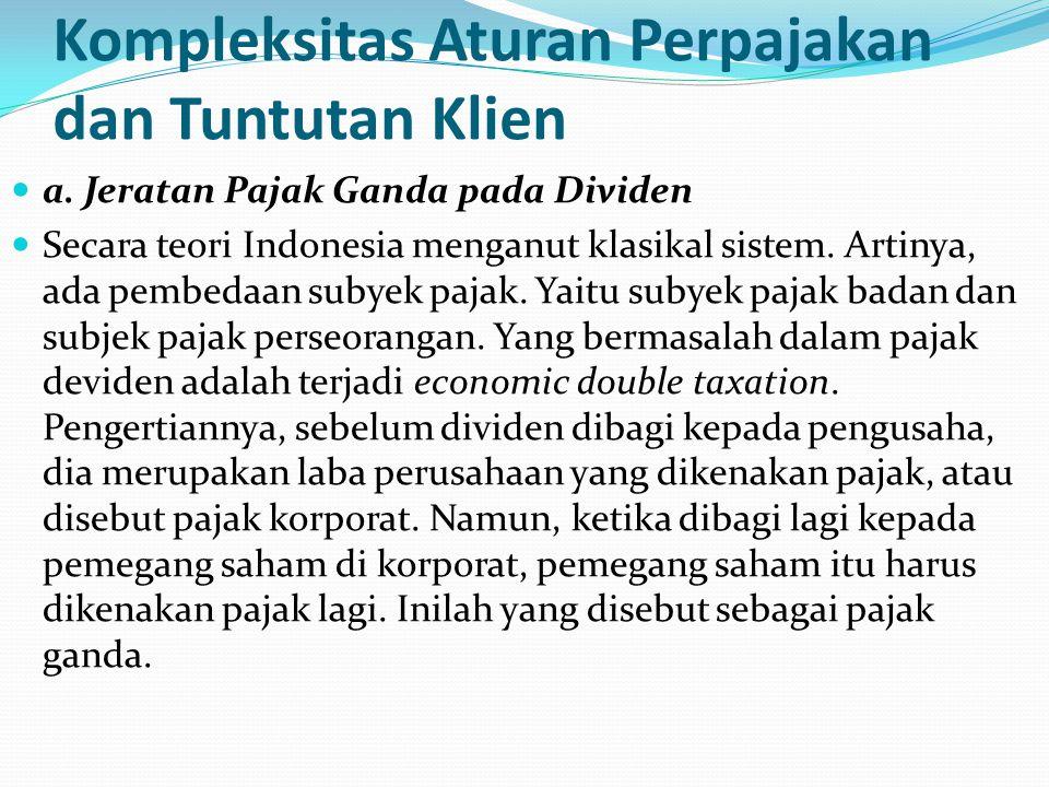 Kompleksitas Aturan Perpajakan dan Tuntutan Klien a. Jeratan Pajak Ganda pada Dividen Secara teori Indonesia menganut klasikal sistem. Artinya, ada pe