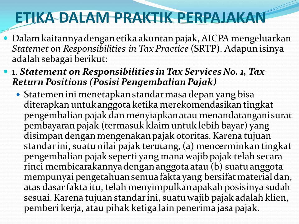 ETIKA DALAM PRAKTIK PERPAJAKAN Dalam kaitannya dengan etika akuntan pajak, AICPA mengeluarkan Statemet on Responsibilities in Tax Practice (SRTP).