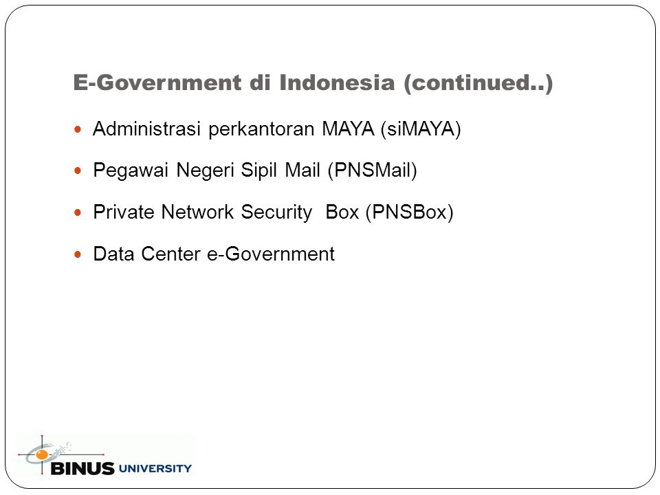 E-Government di Indonesia (continued..) Administrasi perkantoran MAYA (siMAYA) Pegawai Negeri Sipil Mail (PNSMail) Private Network Security Box (PNSBo
