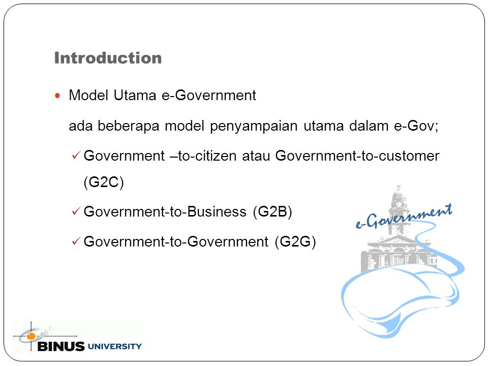 Definisi e-Gov menurut World Bank electronic government refers to the use by government agencies of information technologies (such as Wide Area Networks, the Internet, and mobile computing) that have the ability to transform relations with citizens, businesses, and other arms of government.