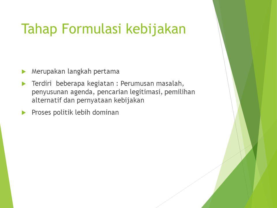 Tahap Formulasi kebijakan  Merupakan langkah pertama  Terdiri beberapa kegiatan : Perumusan masalah, penyusunan agenda, pencarian legitimasi, pemili