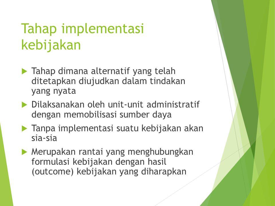 Tahap implementasi kebijakan  Tahap dimana alternatif yang telah ditetapkan diujudkan dalam tindakan yang nyata  Dilaksanakan oleh unit-unit adminis