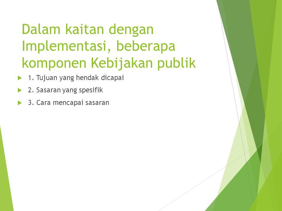 Dalam kaitan dengan Implementasi, beberapa komponen Kebijakan publik  1. Tujuan yang hendak dicapai  2. Sasaran yang spesifik  3. Cara mencapai sas