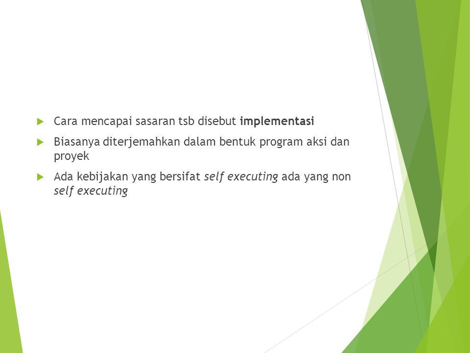  Cara mencapai sasaran tsb disebut implementasi  Biasanya diterjemahkan dalam bentuk program aksi dan proyek  Ada kebijakan yang bersifat self exec