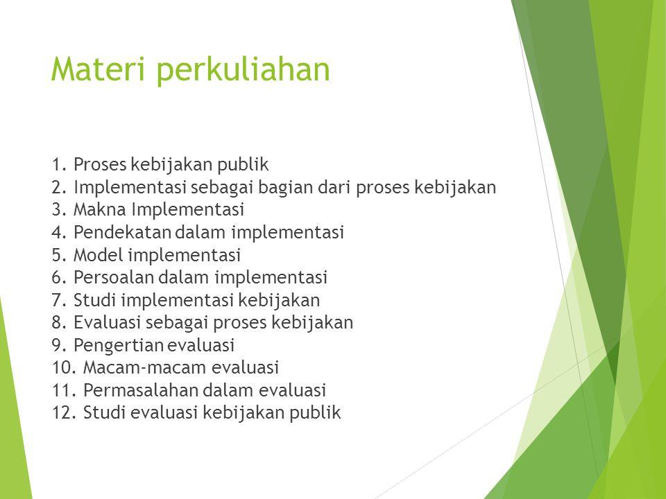 Materi perkuliahan 1. Proses kebijakan publik 2. Implementasi sebagai bagian dari proses kebijakan 3. Makna Implementasi 4. Pendekatan dalam implement