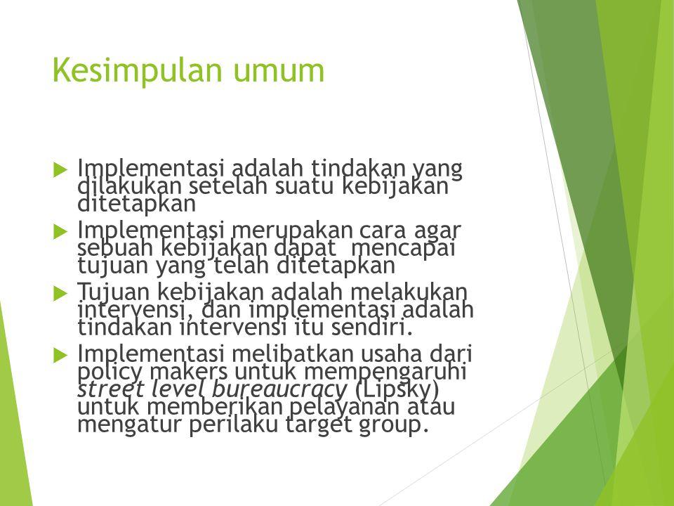 Kesimpulan umum  Implementasi adalah tindakan yang dilakukan setelah suatu kebijakan ditetapkan  Implementasi merupakan cara agar sebuah kebijakan d