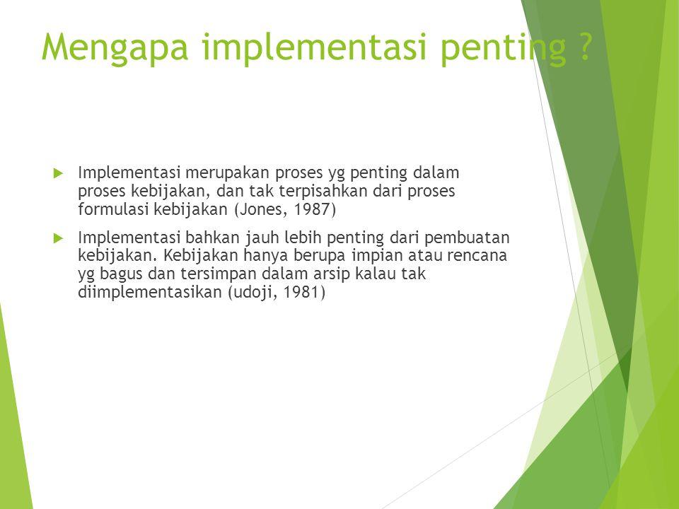 Mengapa implementasi penting ? IImplementasi merupakan proses yg penting dalam proses kebijakan, dan tak terpisahkan dari proses formulasi kebijakan