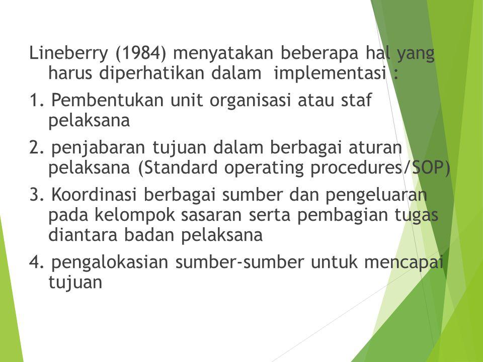 Lineberry (1984) menyatakan beberapa hal yang harus diperhatikan dalam implementasi : 1. Pembentukan unit organisasi atau staf pelaksana 2. penjabaran