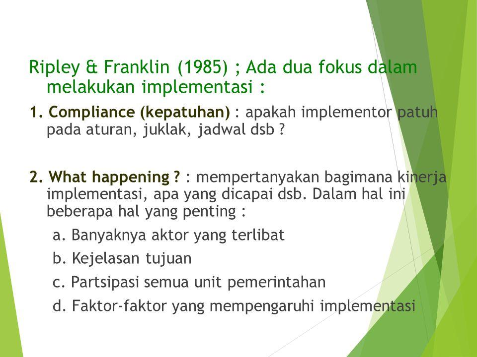 Ripley & Franklin (1985) ; Ada dua fokus dalam melakukan implementasi : 1. Compliance (kepatuhan) : apakah implementor patuh pada aturan, juklak, jadw