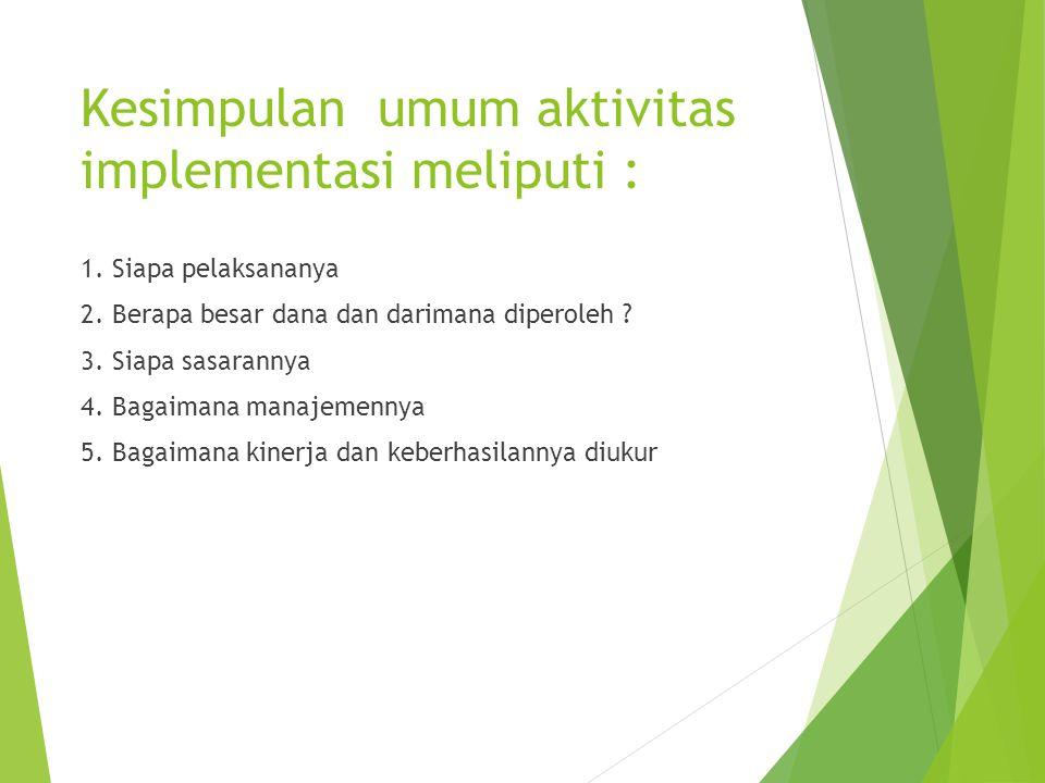 Kesimpulan umum aktivitas implementasi meliputi : 1. Siapa pelaksananya 2. Berapa besar dana dan darimana diperoleh ? 3. Siapa sasarannya 4. Bagaimana