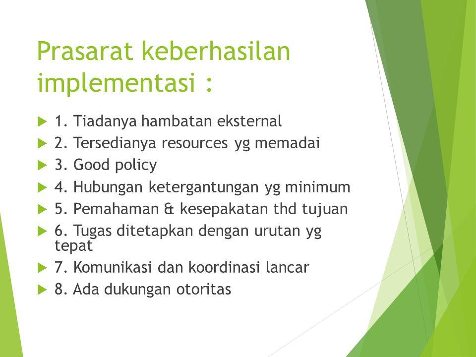 Prasarat keberhasilan implementasi : 11. Tiadanya hambatan eksternal 22. Tersedianya resources yg memadai 33. Good policy 44. Hubungan keterga