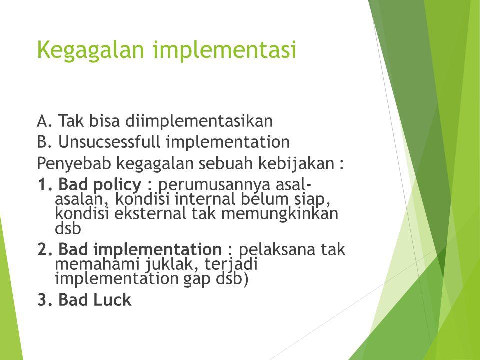 Kegagalan implementasi A. Tak bisa diimplementasikan B. Unsucsessfull implementation Penyebab kegagalan sebuah kebijakan : 1. Bad policy : perumusanny