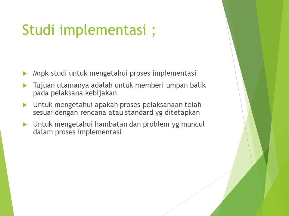 Studi implementasi ;  Mrpk studi untuk mengetahui proses implementasi  Tujuan utamanya adalah untuk memberi umpan balik pada pelaksana kebijakan  U
