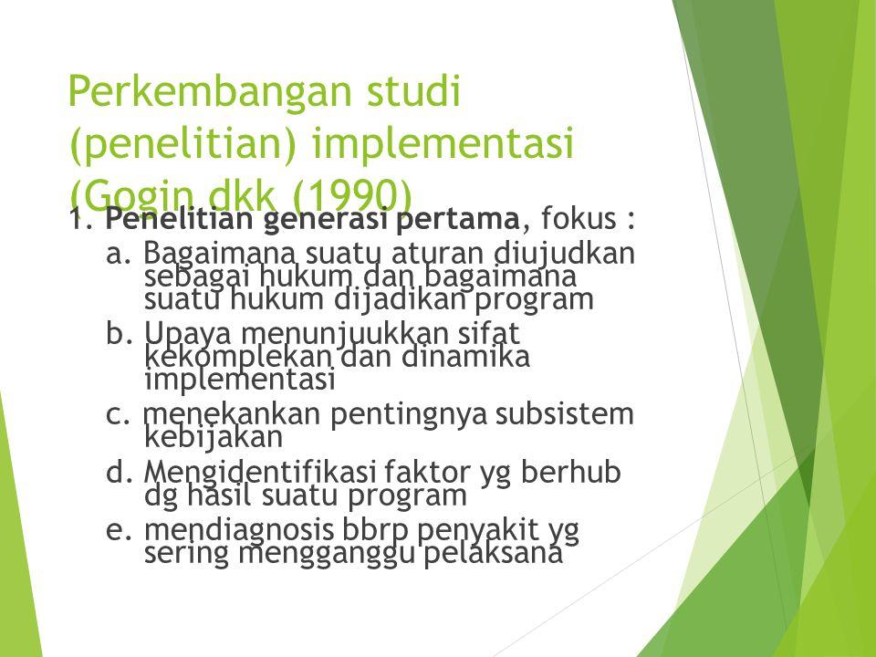 Perkembangan studi (penelitian) implementasi (Gogin dkk (1990) 1. Penelitian generasi pertama, fokus : a. Bagaimana suatu aturan diujudkan sebagai huk