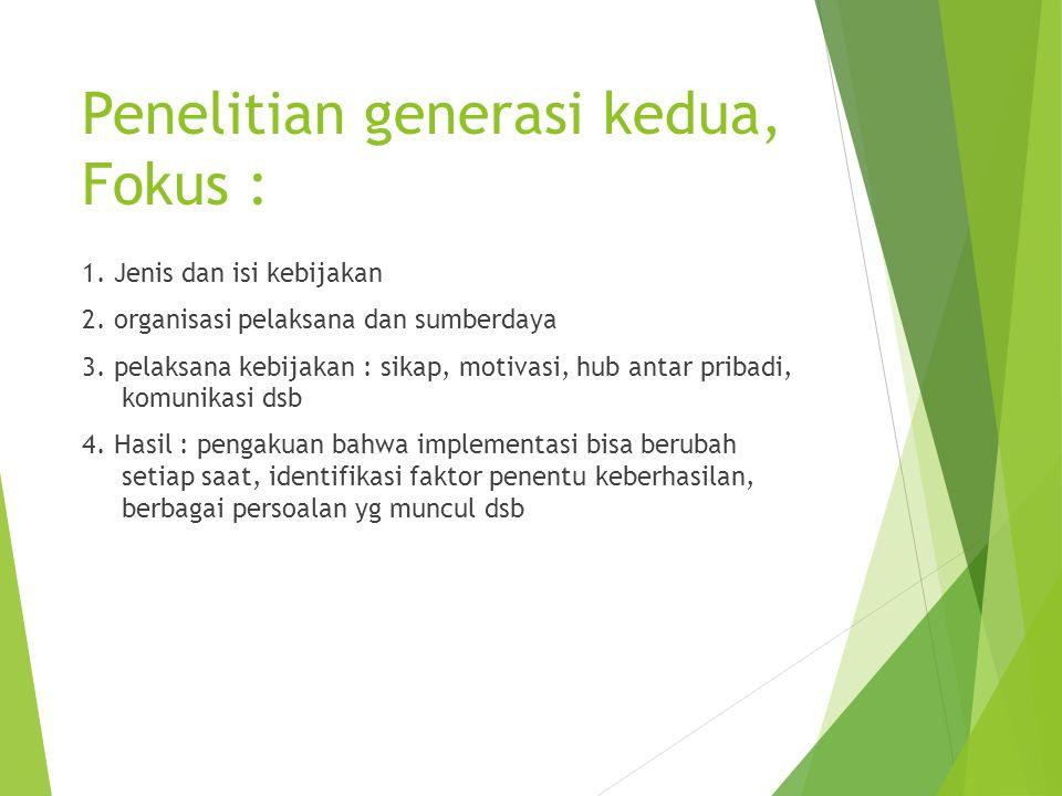 Penelitian generasi kedua, Fokus : 1. Jenis dan isi kebijakan 2. organisasi pelaksana dan sumberdaya 3. pelaksana kebijakan : sikap, motivasi, hub ant