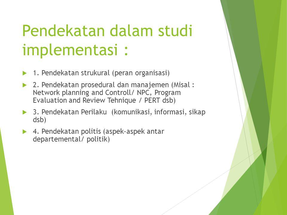 Pendekatan dalam studi implementasi :  1. Pendekatan strukural (peran organisasi)  2. Pendekatan prosedural dan manajemen (Misal : Network planning
