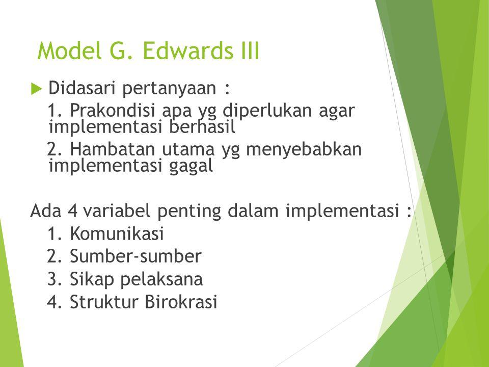 Model G. Edwards III  Didasari pertanyaan : 1. Prakondisi apa yg diperlukan agar implementasi berhasil 2. Hambatan utama yg menyebabkan implementasi