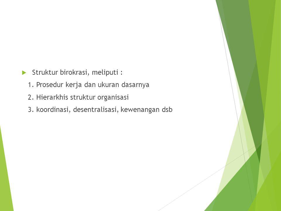  Struktur birokrasi, meliputi : 1. Prosedur kerja dan ukuran dasarnya 2. Hierarkhis struktur organisasi 3. koordinasi, desentralisasi, kewenangan dsb