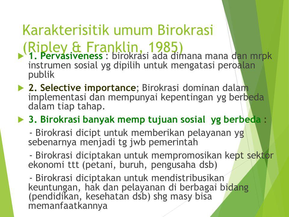 Karakterisitik umum Birokrasi (Ripley & Franklin, 1985)  1. Pervasiveness : birokrasi ada dimana mana dan mrpk instrumen sosial yg dipilih untuk meng