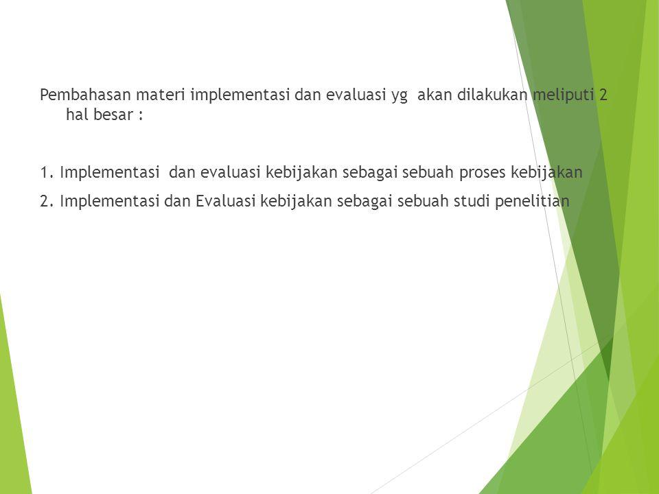 Pembahasan materi implementasi dan evaluasi yg akan dilakukan meliputi 2 hal besar : 1. Implementasi dan evaluasi kebijakan sebagai sebuah proses kebi