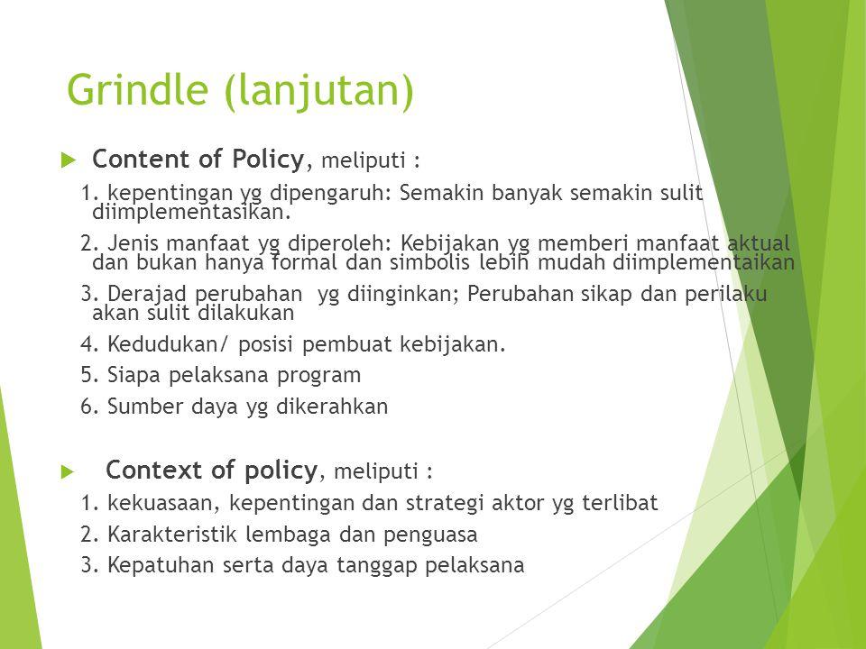 Grindle (lanjutan)  Content of Policy, meliputi : 1. kepentingan yg dipengaruh: Semakin banyak semakin sulit diimplementasikan. 2. Jenis manfaat yg d