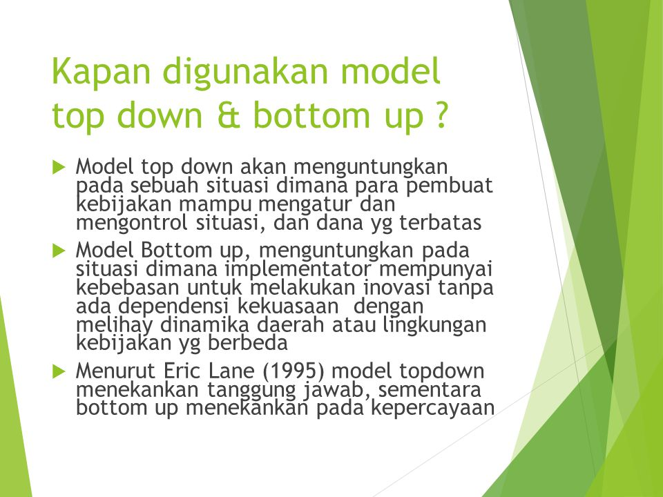 Kapan digunakan model top down & bottom up ?  Model top down akan menguntungkan pada sebuah situasi dimana para pembuat kebijakan mampu mengatur dan